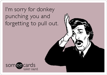 I'm sorry for donkey punching you and forgetting to pull out.