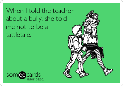 When I told the teacher about a bully, she told me not to be a tattletale.