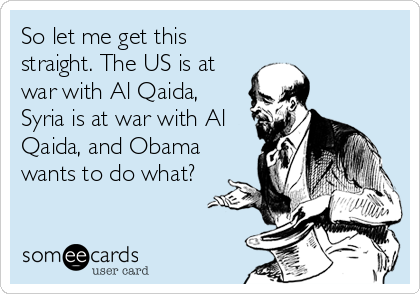 So let me get this straight. The US is at war with Al Qaida, Syria is at war with Al Qaida, and Obama wants to do what?
