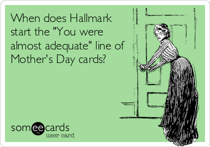 "When does Hallmark start the ""You were almost adequate"" line of  Mother's Day cards?"