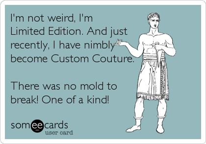 I'm not weird, I'm Limited Edition. And just recently, I have nimbly become Custom Couture.  There was no mold to break! One of a kind!