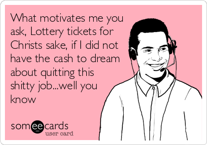 What motivates me you ask, Lottery tickets for Christs sake, if I did not have the cash to dream about quitting this shitty job...well you know