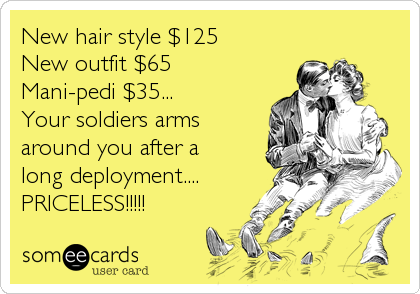 New hair style $125 New outfit $65 Mani-pedi $35... Your soldiers arms around you after a long deployment.... PRICELESS!!!!!