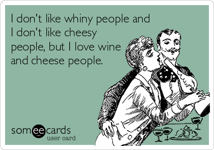 I don't like whiny people and I don't like cheesy people, but I love wine and cheese people.