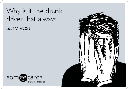 Why is it the drunk driver that always survives?