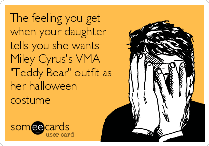 """The feeling you get when your daughter tells you she wants Miley Cyrus's VMA """"Teddy Bear"""" outfit as her halloween costume"""