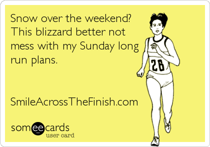 Snow over the weekend? This blizzard better not mess with my Sunday long run plans.   SmileAcrossTheFinish.com