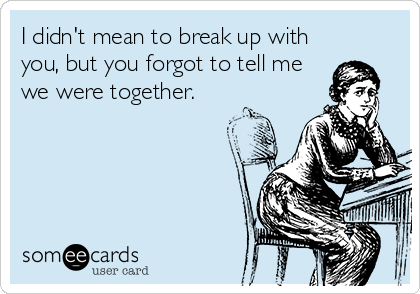 I didn't mean to break up with you, but you forgot to tell me we were together.