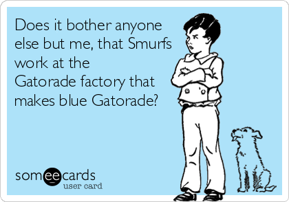 Does it bother anyone else but me, that Smurfs work at the  Gatorade factory that makes blue Gatorade?