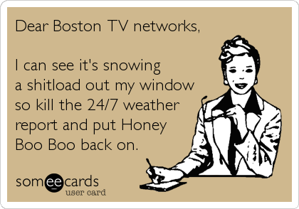Dear Boston TV networks,   I can see it's snowing  a shitload out my window so kill the 24/7 weather report and put Honey Boo Boo%2