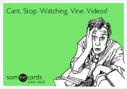 Cant. Stop. Watching. Vine. Videos!