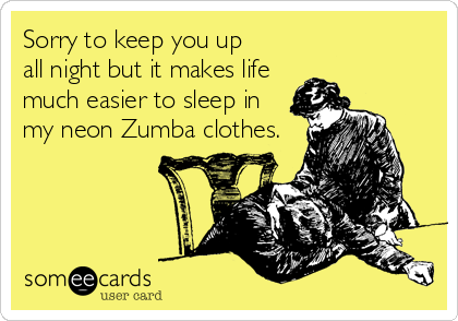 Sorry to keep you up all night but it makes life much easier to sleep in my neon Zumba clothes.