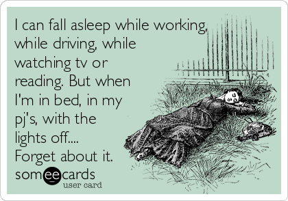 I can fall asleep while working,  while driving, while watching tv or reading. But when I'm in bed, in my pj's, with the lights off.... Forget about it.