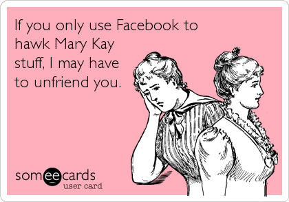 If you only use Facebook to hawk Mary Kay stuff, I may have to unfriend you.