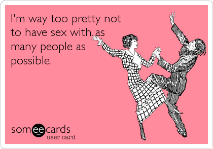 I'm way too pretty not to have sex with as many people as possible.