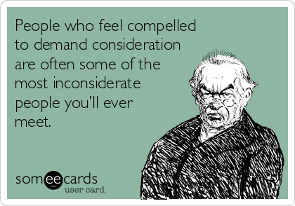 People who feel compelled to demand consideration are often some of the most inconsiderate people you'll ever meet.