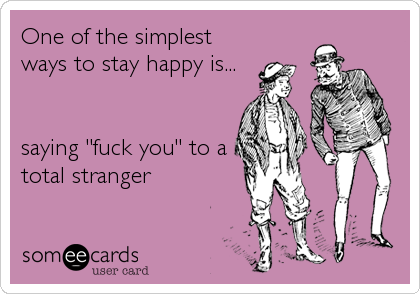 """One of the simplest ways to stay happy is...   saying """"fuck you"""" to a total stranger"""