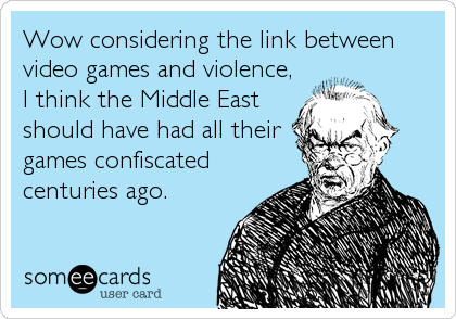 Wow considering the link between video games and violence, I think the Middle East should have had all their games confiscated centuries ago.