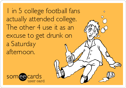 1 in 5 college football fans actually attended college.  The other 4 use it as an excuse to get drunk on a Saturday afternoon.