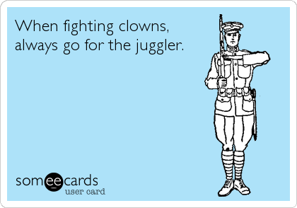 When fighting clowns,   always go for the juggler.