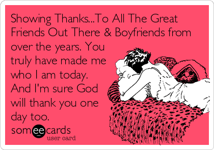 Showing Thanks...To All The Great Friends Out There & Boyfriends from over the years. You truly have made me who I am today. And I'm sure God will thank you one day too.