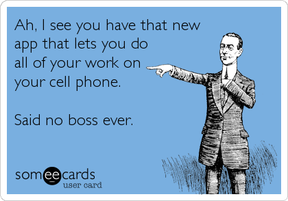 Ah, I see you have that new app that lets you do all of your work on your cell phone.  Said no boss ever.
