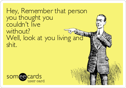 Hey, Remember that person you thought you couldn't live without? Well, look at you living and shit.