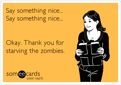 Say something nice...  Say something nice...   Okay. Thank you for starving the zombies.