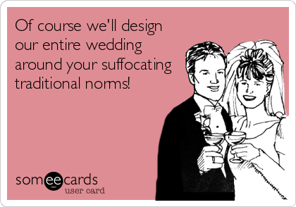 Of course we'll design our entire wedding around your suffocating traditional norms!