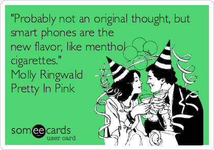 """Probably not an original thought, but smart phones are the new flavor, like menthol cigarettes."" Molly Ringwald Pretty In Pink"