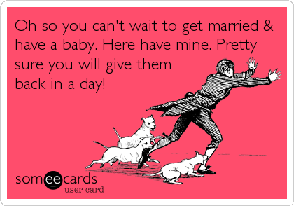 Oh so you can't wait to get married & have a baby. Here have mine. Pretty sure you will give them back in a day!