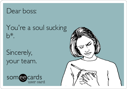 Dear boss:  You're a soul sucking b*.   Sincerely, your team.