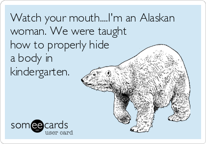 Watch your mouth....I'm an Alaskan woman. We were taught how to properly hide a body in kindergarten.