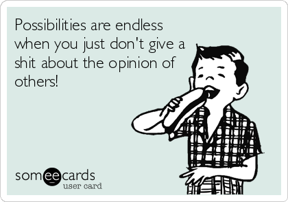 Possibilities are endless when you just don't give a shit about the opinion of others!