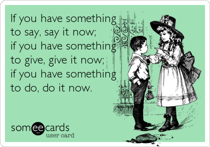 If you have something to say, say it now;  if you have something to give, give it now; if you have something to do, do it now.