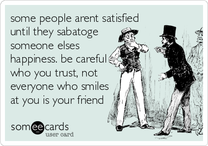 some people arent satisfied until they sabatoge someone elses happiness. be careful who you trust, not everyone who smiles at you is your fri