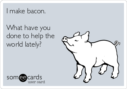 I make bacon.     What have you done to help the world lately?
