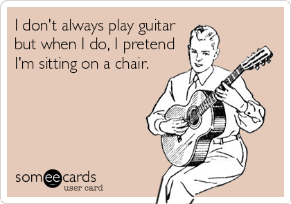 I don't always play guitar but when I do, I pretend I'm sitting on a chair.