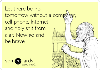 Let there be no tomorrow without a computer, cell phone, Internet, and holy shit from afar. Now go and be brave!