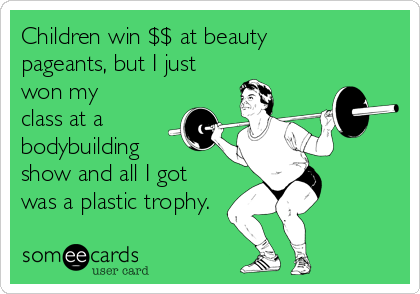 Children win $$ at beauty pageants, but I just won my  class at a bodybuilding  show and all I got  was a plastic trophy.