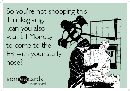 So you're not shopping this Thanksgiving... ..can you also wait till Monday to come to the   ER with your stuffy nose?