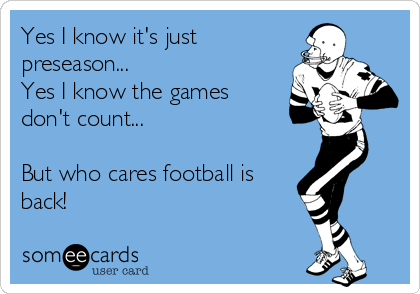 Yes I know it's just preseason... Yes I know the games  don't count...  But who cares football is back!