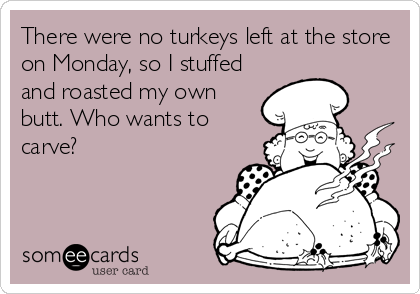 There were no turkeys left at the store on Monday, so I stuffed and roasted my own butt. Who wants to carve?