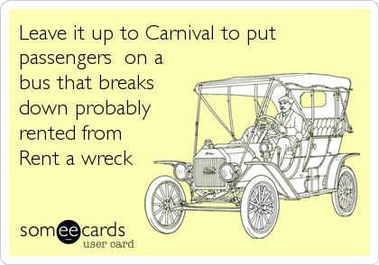 Leave it up to Carnival to put passengers  on a bus that breaks down probably rented from  Rent a wreck