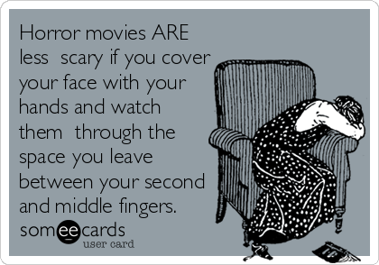 Horror movies ARE less  scary if you cover your face with your hands and watch them  through the space you leave between your second and middle fingers.