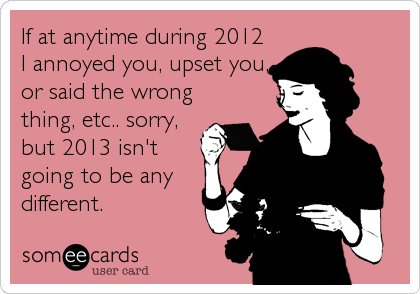 If at anytime during 2012 I annoyed you, upset you, or said the wrong thing, etc.. sorry, but 2013 isn't going to be any different.