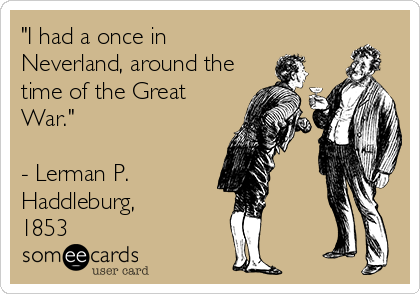 """I had a once in Neverland, around the time of the Great War.""  - Lerman P. Haddleburg,  1853"