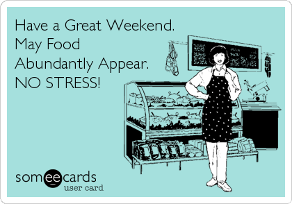 Have a Great Weekend.May FoodAbundantly Appear.NO STRESS!