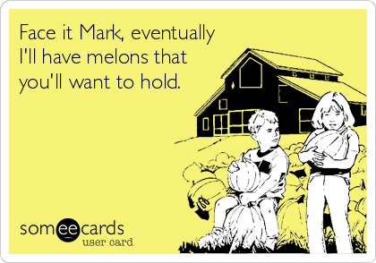 Face it Mark, eventually I'll have melons that you'll want to hold.
