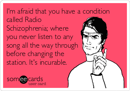 I'm afraid that you have a condition called Radio Schizophrenia; where you never listen to any song all the way through before changing the station. It's incurable.